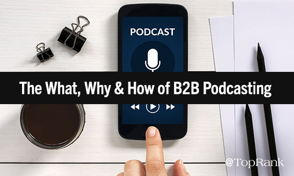 The What, Why & Exactly how of B2B Podcasting