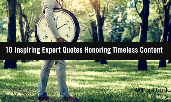 10 Inspiring Expert Quotes That will Honor Timeless Content Marketing Greatest Practices